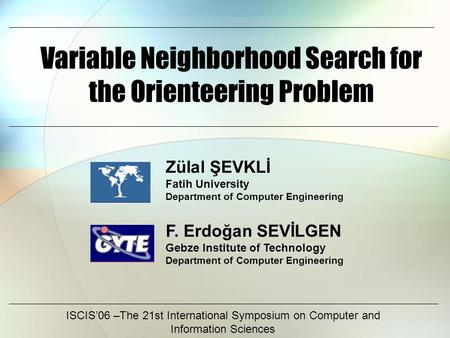 Variable Neighborhood Search for the Orienteering Problem ISCIS'06 –The 21st International Symposium on Computer and Information Sciences F. Erdoğan SEVİLGEN.