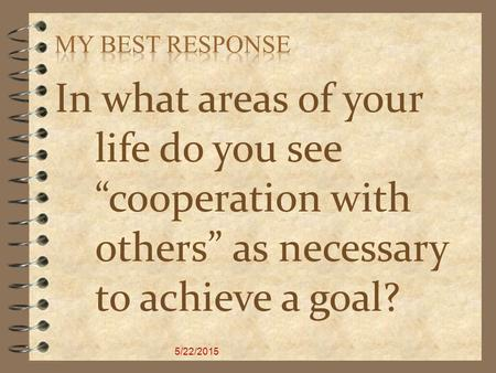 "In what areas of your life do you see ""cooperation with others"" as necessary to achieve a goal? 5/22/2015."