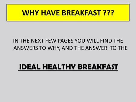 WHY HAVE BREAKFAST ??? IN THE NEXT FEW PAGES YOU WILL FIND THE ANSWERS TO WHY, AND THE ANSWER TO THE IDEAL HEALTHY BREAKFAST.