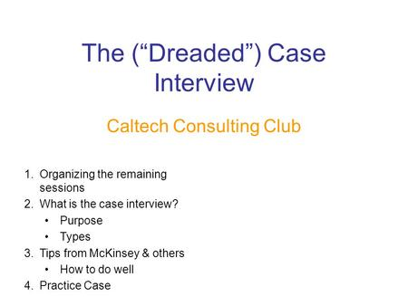 "The (""Dreaded"") Case Interview Caltech Consulting Club 1.Organizing the remaining sessions 2.What is the case interview? Purpose Types 3.Tips from McKinsey."