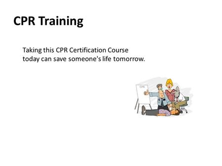 CPR Training Taking this CPR Certification Course today can save someone's life tomorrow.