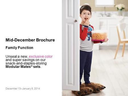 Mid-December Brochure Unseal a new, exclusive color and super savings on our snack-and-staples-storing Modular Mates ® sets. December 13–January 9, 2014.
