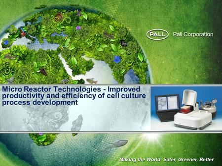 Micro Reactor Technologies - Improved productivity and efficiency of cell culture process development Making the World Safer, Greener, Better.