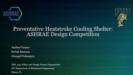 Preventative Heatstroke Cooling Shelter: ASHRAE Design Competition Andres Gomez Errick Santana Orangel Velazquez EML 4551 Ethics and Design Project Organization.