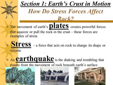 Section 1: Earth's Crust in Motion How Do Stress Forces Affect Rock?  The movement of earth's plates creates powerful forces that squeeze or pull the.