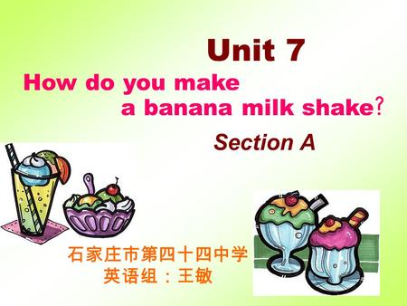 Unit 7 How do you make a banana milk shake ? Section A 石家庄市第四十四中学 英语组:王敏.