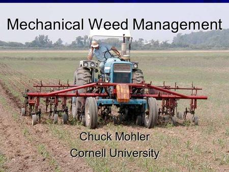 Mechanical Weed Management Chuck Mohler Cornell University.