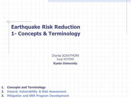 Charles SCAWTHORN Junji KIYONO Kyoto University Earthquake Risk Reduction 1- Concepts & Terminology 1. Concepts and Terminology 2. Hazard, Vulnerability.