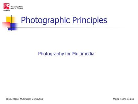 Photography for Multimedia B.Sc. (Hons) Multimedia ComputingMedia <strong>Technologies</strong> Photographic Principles.
