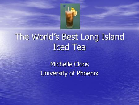 The World's Best Long Island Iced Tea Michelle Cloos University of Phoenix.