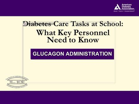 Diabetes Care Tasks at School: What Key Personnel Need to Know Diabetes Care Tasks at School: What Key Personnel Need to Know GLUCAGON ADMINISTRATION.