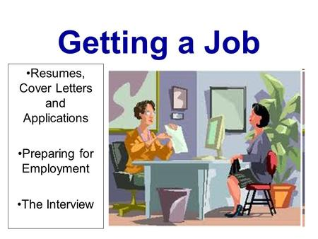 Getting a Job Resumes, Cover Letters and Applications Preparing for Employment The Interview.