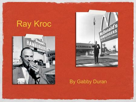 Ray Kroc By Gabby Duran. October 5,1902 - January 4, 1984.