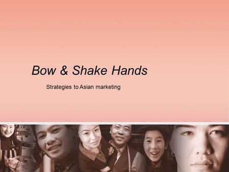 Bow & Shake Hands Strategies to Asian marketing. Today's Agenda 1. Background & Demographics 2. Understanding the Culture 3. Key Strategy: Education 4.