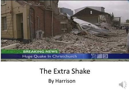 The Extra Shake By Harrison I am a survivor from the Christchurch earthquake.