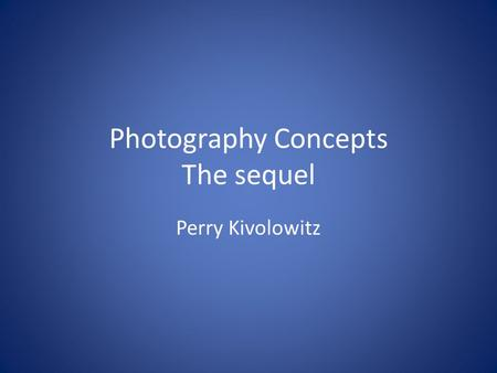 Photography Concepts The sequel Perry Kivolowitz.
