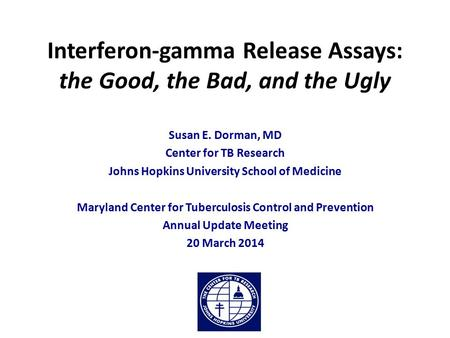 Interferon-gamma Release Assays: the Good, the Bad, and the Ugly Susan E. Dorman, MD Center for TB Research Johns Hopkins University School of Medicine.