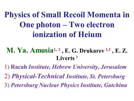 Physics of Small Recoil Momenta in One photon – Two electron ionization of Heium M. Ya. Amusia 1, 2, E. G. Drukarev 1,3, E. Z. Liverts 1 1) Racah Institute,