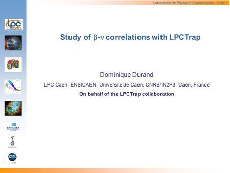 Study of  - correlations with LPCTrap Dominique Durand LPC Caen, ENSICAEN, Université de Caen, CNRS/IN2P3, Caen, France On behalf of the LPCTrap collaboration.
