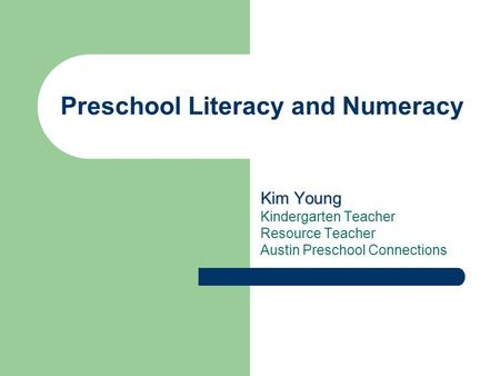 Preschool Literacy and Numeracy Kim Young Kindergarten Teacher Resource Teacher Austin Preschool Connections.