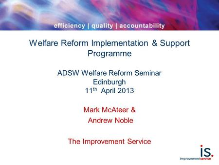 Welfare Reform Implementation & Support Programme ADSW Welfare Reform Seminar Edinburgh 11 th April 2013 Mark McAteer & Andrew Noble The Improvement Service.