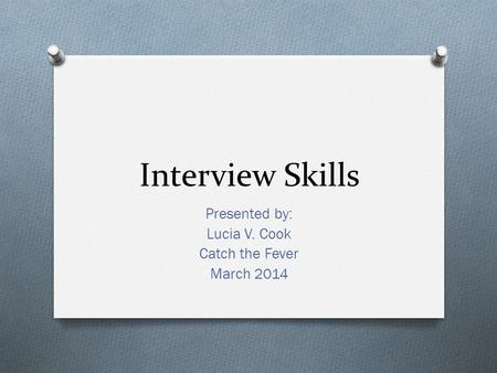 Interview Skills Presented by: Lucia V. Cook Catch the Fever March 2014.