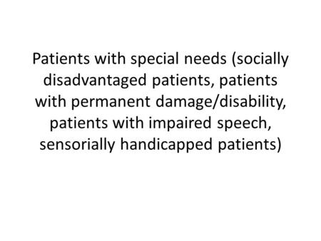 Patients with special needs (socially disadvantaged patients, patients with permanent damage/disability, patients with impaired speech, sensorially handicapped.