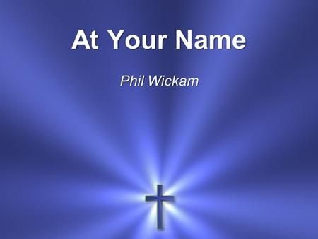 At Your Name Phil Wickam. At Your name The mountains shake and crumble.
