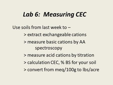Lab 6: Measuring CEC Use soils from last week to – > extract exchangeable cations > measure basic cations by AA spectroscopy > measure acid cations by.