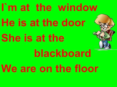 I`m at the window He is at the door She is at the blackboard We are on the floor.