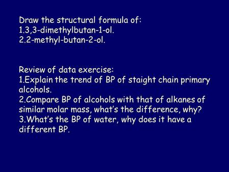 Draw the structural formula of: 1.3,3-dimethylbutan-1-ol. 2.2-methyl-butan-2-ol. Review of data exercise: 1.Explain the trend of BP of staight chain primary.