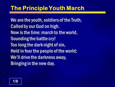 The Principle Youth March We are the youth, soldiers of the Truth, Called by our God on high. Now is the time: march to the world, Sounding the battle.