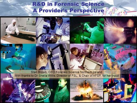 R&D in Forensic Science A Provider's Perspective Stan Brown, CEO Forensic Science Northern Ireland With thanks to Dr Sheila Willis, Director of FSL, &