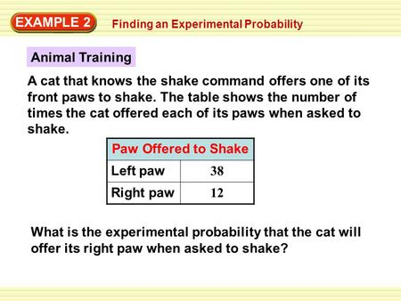 EXAMPLE 2 A cat that knows the shake command offers one of its front paws to shake. The table shows the number of times the cat offered each of its paws.
