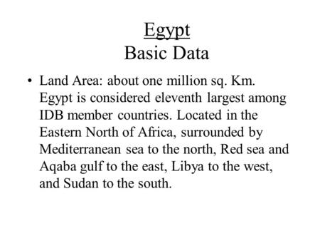 Egypt Basic Data Land Area: about one million sq. Km. Egypt is considered eleventh largest among IDB member countries. Located in the Eastern North of.