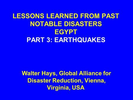 LESSONS LEARNED FROM PAST NOTABLE DISASTERS EGYPT PART 3: EARTHQUAKES Walter Hays, Global Alliance for Disaster Reduction, Vienna, Virginia, USA.