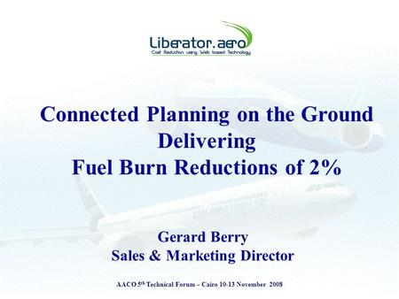 AACO 5 th Technical Forum – Cairo 10-13 November 2008 Connected Planning on the Ground Delivering Fuel Burn Reductions of 2% Gerard Berry Sales & Marketing.