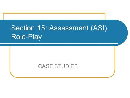 Section 15: Assessment (ASI) Role-Play CASE STUDIES.