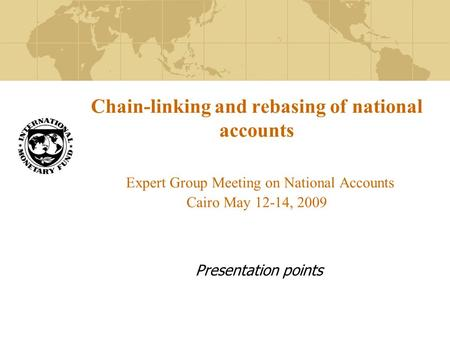 Chain-linking and rebasing of national accounts Expert Group Meeting on National Accounts Cairo May 12-14, 2009 Presentation points.