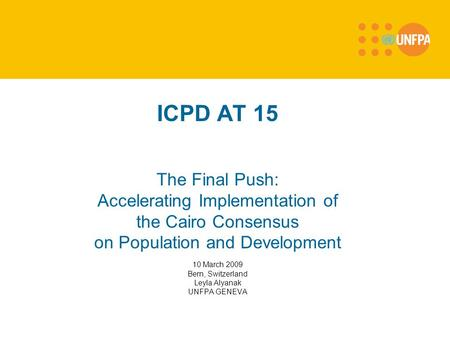 ICPD AT 15 The Final Push: Accelerating Implementation of the Cairo Consensus on Population and Development 10 March 2009 Bern, Switzerland Leyla Alyanak.