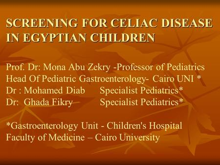 SCREENING FOR CELIAC DISEASE IN EGYPTIAN CHILDREN SCREENING FOR CELIAC DISEASE IN EGYPTIAN CHILDREN Prof. Dr: Mona Abu Zekry -Professor of Pediatrics Head.