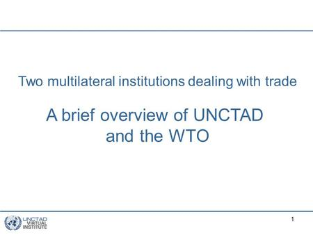 1 Two multilateral institutions dealing with trade A brief overview of UNCTAD and the WTO.
