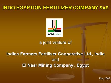 1 INDO EGYPTION FERTILIZER COMPANY SAE a joint venture of Indian Farmers Fertiliser Cooperative Ltd., India and El Nasr Mining Company, Egypt May 2006.