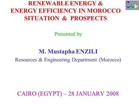 RENEWABLE ENERGY & ENERGY EFFICIENCY IN MOROCCO SITUATION & PROSPECTS Presented by M. Mustapha ENZILI Resources & Engineering Department (Morocco) CAIRO.