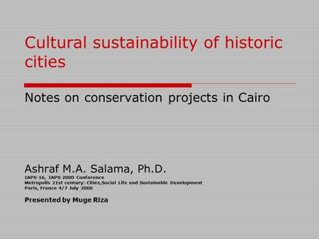 Cultural sustainability of historic cities Notes on conservation projects in Cairo Ashraf M.A. Salama, Ph.D. IAPS-16, IAPS 2000 Conference Metropolis.