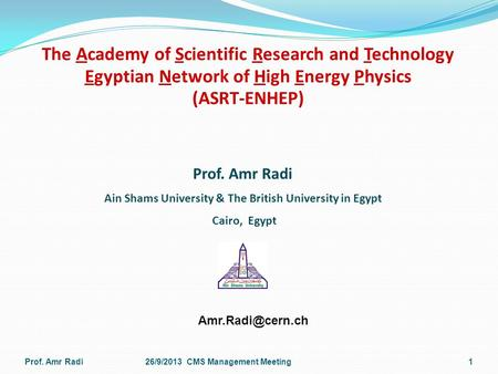 The Academy of Scientific Research and Technology Egyptian Network of High Energy Physics (ASRT-ENHEP) Prof. Amr Radi26/9/2013 CMS Management Meeting1.