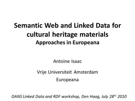 Semantic Web and Linked Data for cultural heritage materials Approaches in Europeana Antoine Isaac Vrije Universiteit Amsterdam Europeana DANS Linked Data.