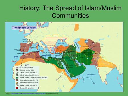 History: The Spread of Islam/Muslim Communities Source:  Accessed 10/10/08http://dspace.dial.pipex.com/suttonlink/340ismap.html.