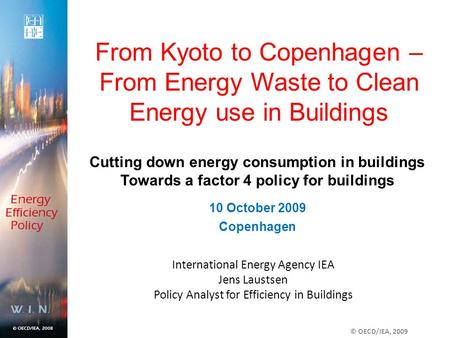 International Energy Agency IEA Jens Laustsen Policy Analyst for Efficiency in Buildings From Kyoto to Copenhagen – From Energy Waste to Clean Energy use.