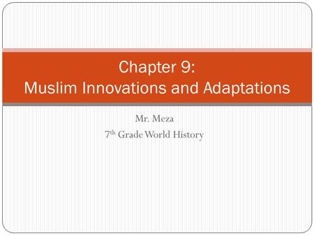 Mr. Meza 7 th Grade World History Chapter 9: Muslim Innovations and Adaptations.